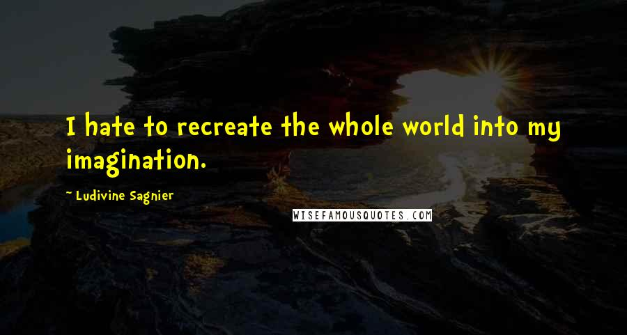 Ludivine Sagnier quotes: I hate to recreate the whole world into my imagination.