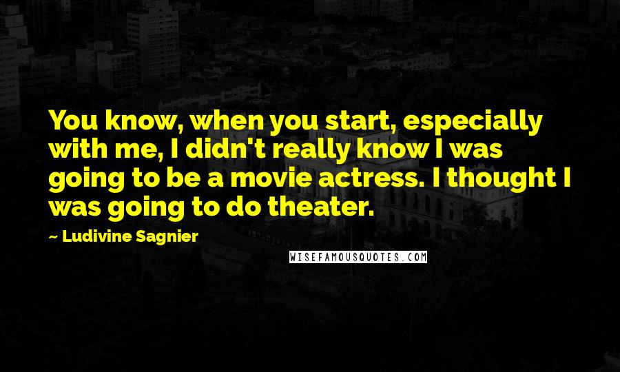 Ludivine Sagnier quotes: You know, when you start, especially with me, I didn't really know I was going to be a movie actress. I thought I was going to do theater.