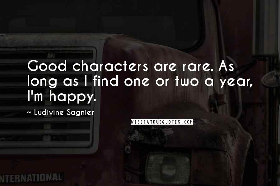 Ludivine Sagnier quotes: Good characters are rare. As long as I find one or two a year, I'm happy.