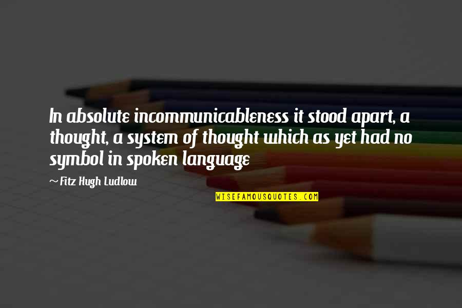Ludlow Quotes By Fitz Hugh Ludlow: In absolute incommunicableness it stood apart, a thought,