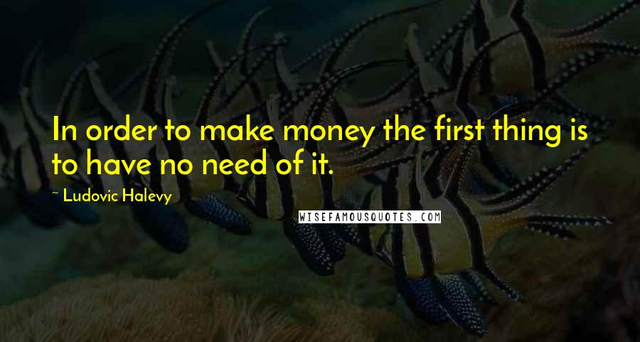 Ludovic Halevy quotes: In order to make money the first thing is to have no need of it.