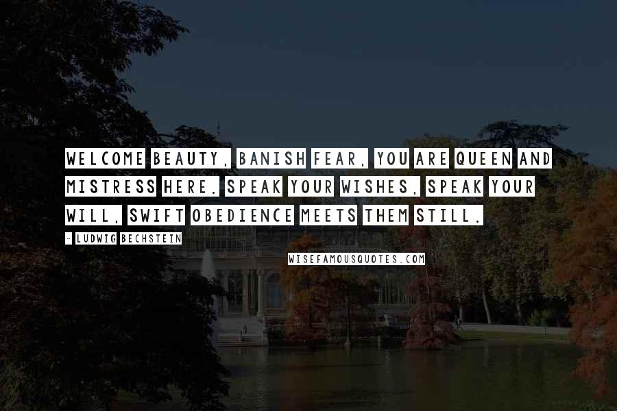 Ludwig Bechstein quotes: Welcome Beauty, banish fear, You are queen and mistress here. Speak your wishes, speak your will, Swift obedience meets them still.