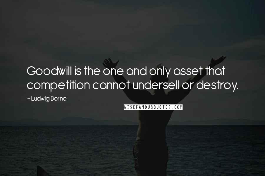 Ludwig Borne quotes: Goodwill is the one and only asset that competition cannot undersell or destroy.