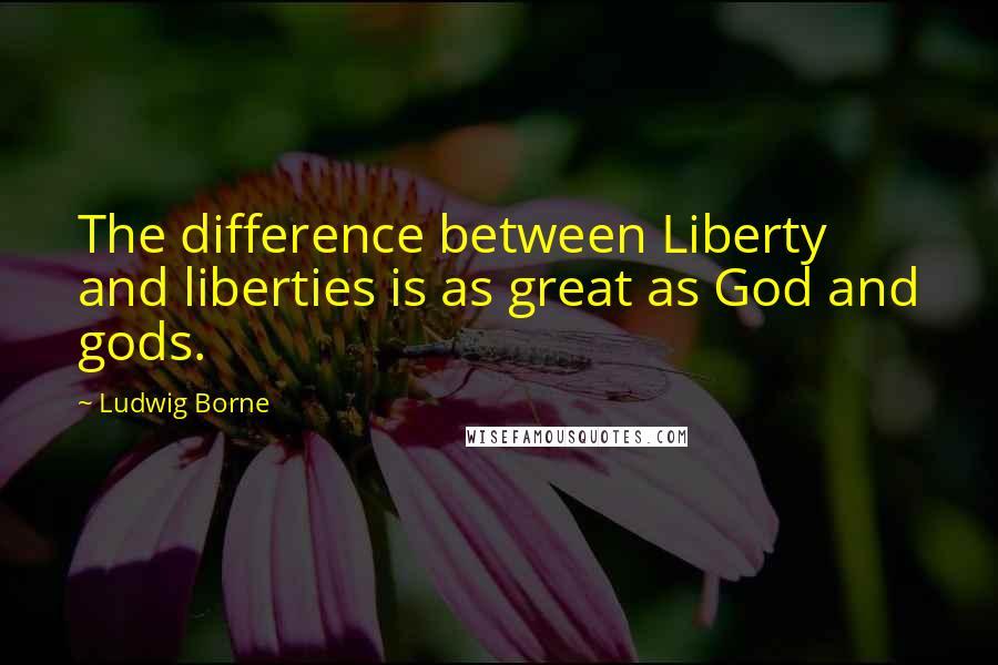 Ludwig Borne quotes: The difference between Liberty and liberties is as great as God and gods.
