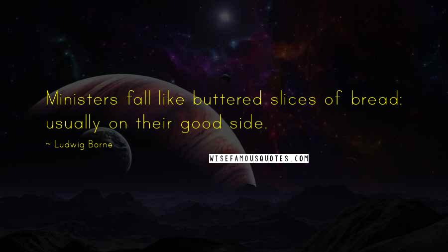 Ludwig Borne quotes: Ministers fall like buttered slices of bread: usually on their good side.