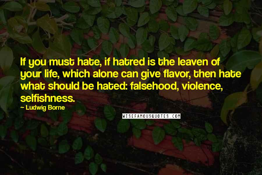 Ludwig Borne quotes: If you must hate, if hatred is the leaven of your life, which alone can give flavor, then hate what should be hated: falsehood, violence, selfishness.