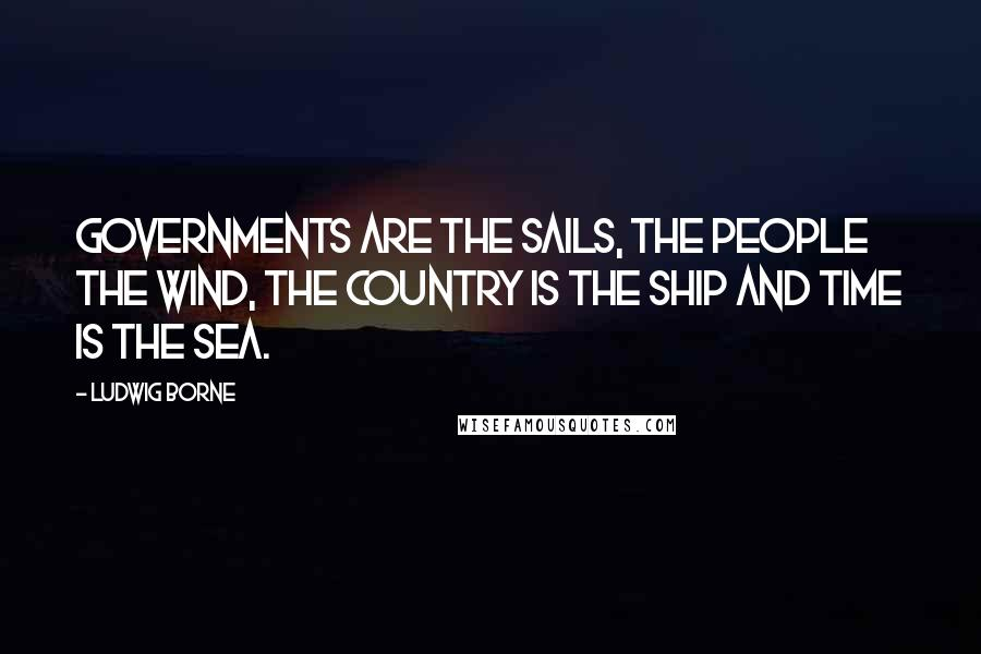 Ludwig Borne quotes: Governments are the sails, the people the wind, the country is the ship and time is the sea.