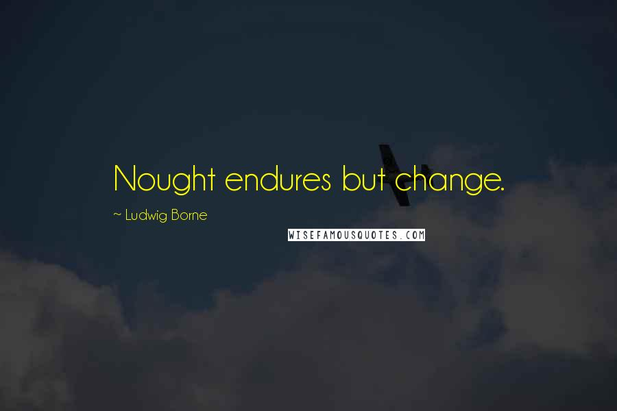 Ludwig Borne quotes: Nought endures but change.
