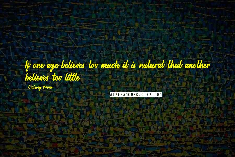 Ludwig Borne quotes: If one age believes too much it is natural that another believes too little.