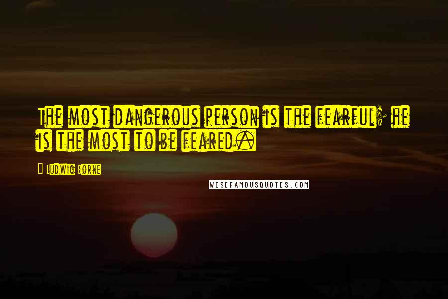 Ludwig Borne quotes: The most dangerous person is the fearful; he is the most to be feared.