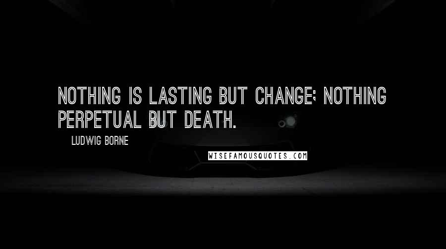 Ludwig Borne quotes: Nothing is lasting but change; nothing perpetual but death.