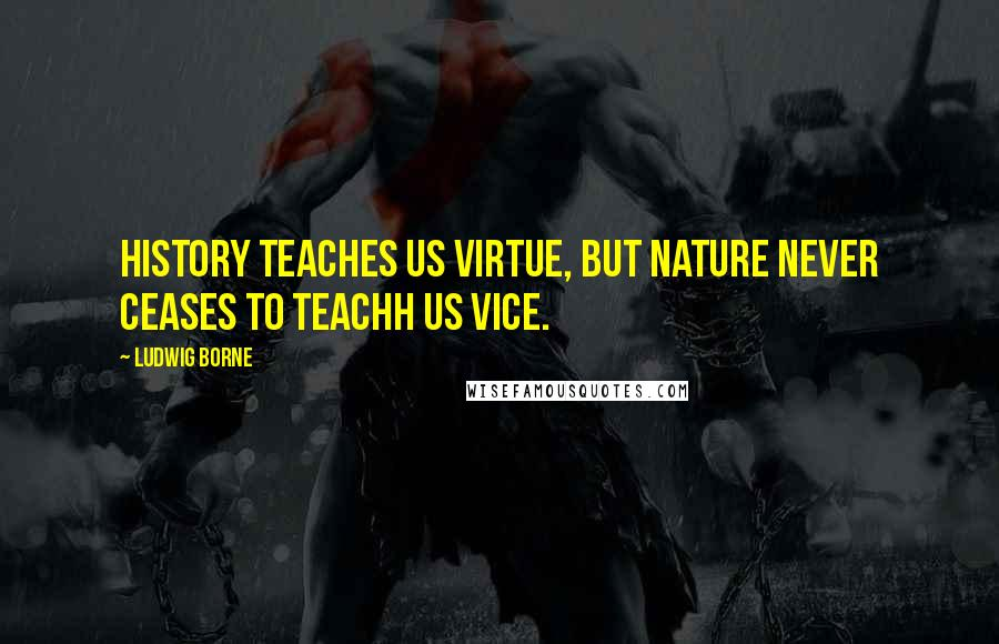 Ludwig Borne quotes: History teaches us virtue, but nature never ceases to teachh us vice.