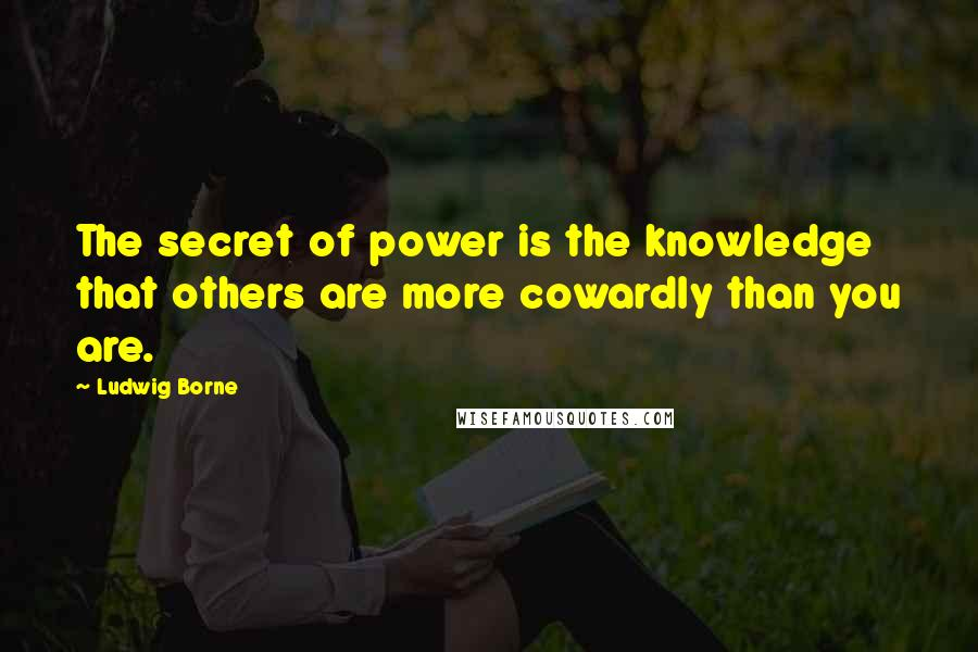 Ludwig Borne quotes: The secret of power is the knowledge that others are more cowardly than you are.