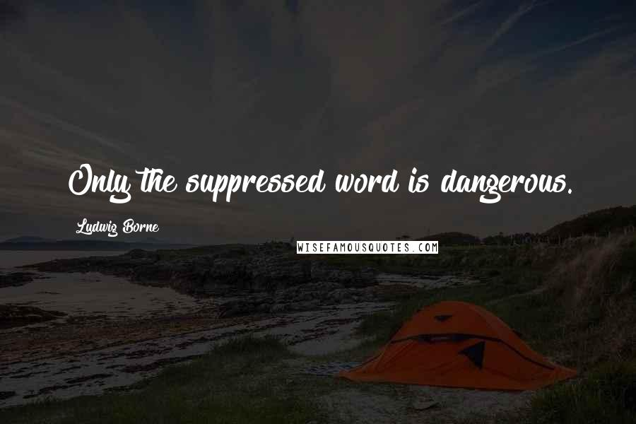 Ludwig Borne quotes: Only the suppressed word is dangerous.