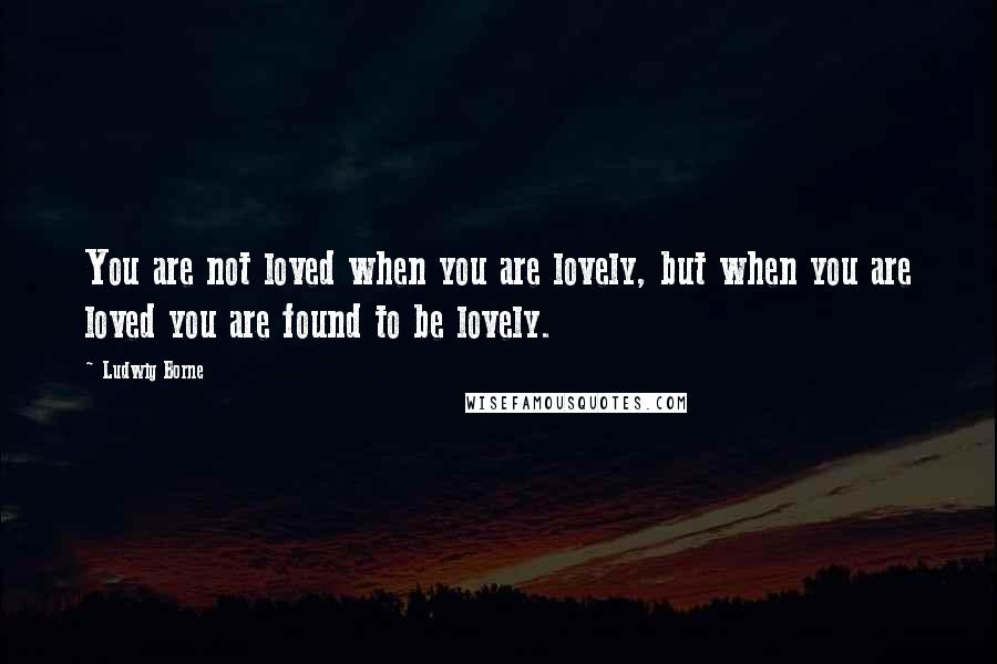 Ludwig Borne quotes: You are not loved when you are lovely, but when you are loved you are found to be lovely.