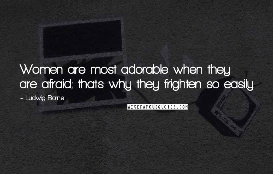 Ludwig Borne quotes: Women are most adorable when they are afraid; that's why they frighten so easily.
