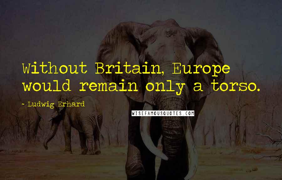 Ludwig Erhard quotes: Without Britain, Europe would remain only a torso.