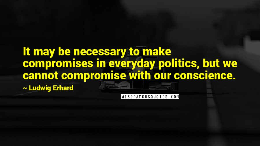 Ludwig Erhard quotes: It may be necessary to make compromises in everyday politics, but we cannot compromise with our conscience.