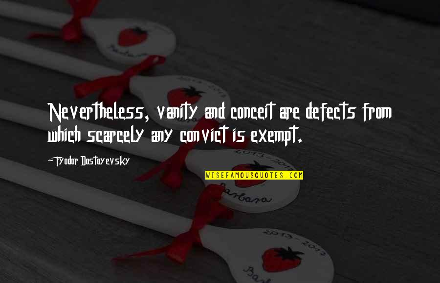 Ludwig Guttmann Quotes By Fyodor Dostoyevsky: Nevertheless, vanity and conceit are defects from which
