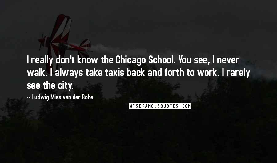 Ludwig Mies Van Der Rohe quotes: I really don't know the Chicago School. You see, I never walk. I always take taxis back and forth to work. I rarely see the city.