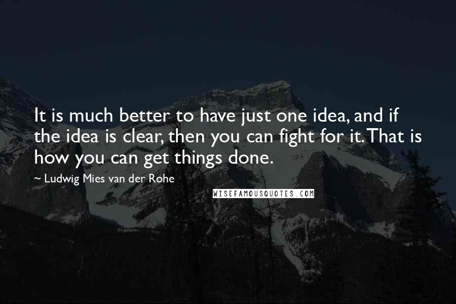 Ludwig Mies Van Der Rohe quotes: It is much better to have just one idea, and if the idea is clear, then you can fight for it. That is how you can get things done.