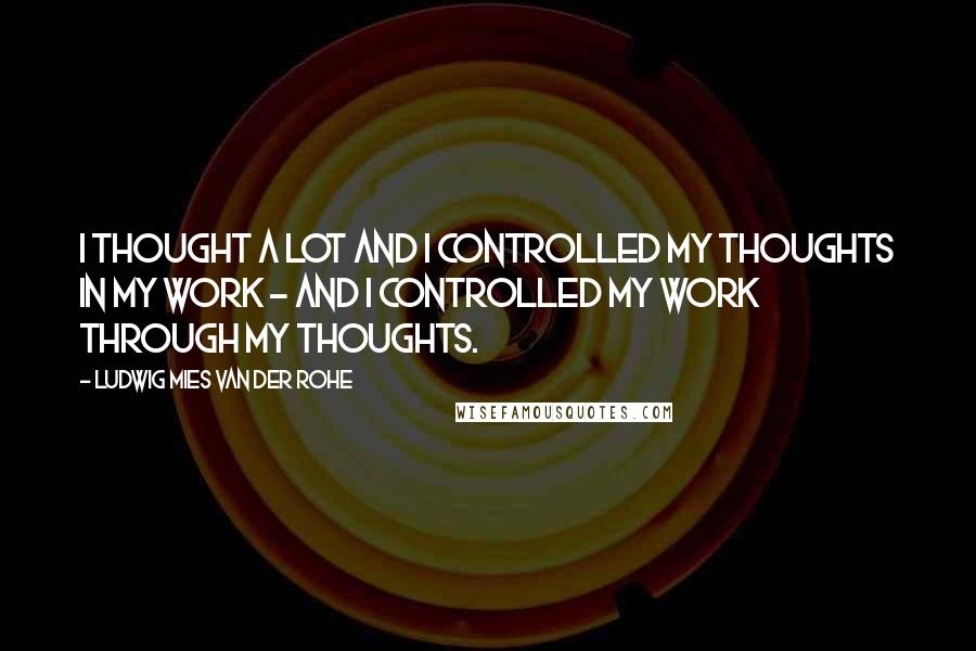 Ludwig Mies Van Der Rohe quotes: I thought a lot and I controlled my thoughts in my work - and I controlled my work through my thoughts.
