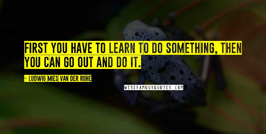 Ludwig Mies Van Der Rohe quotes: First you have to learn to do something, then you can go out and do it.