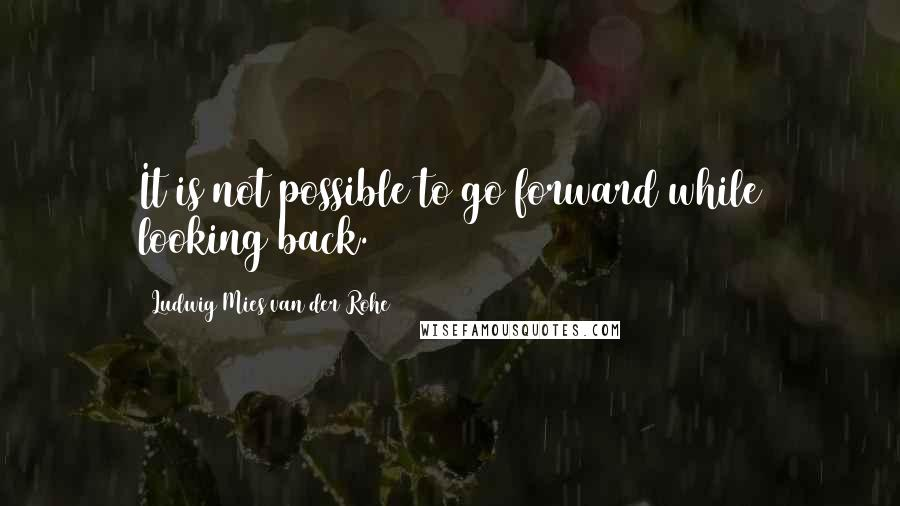 Ludwig Mies Van Der Rohe quotes: It is not possible to go forward while looking back.