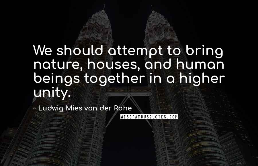 Ludwig Mies Van Der Rohe quotes: We should attempt to bring nature, houses, and human beings together in a higher unity.