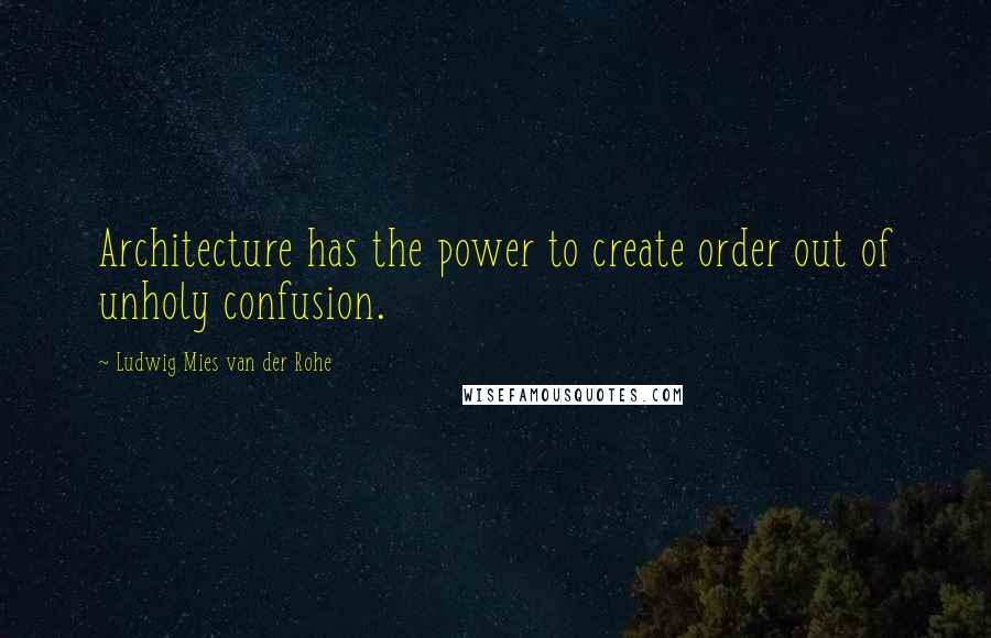 Ludwig Mies Van Der Rohe quotes: Architecture has the power to create order out of unholy confusion.