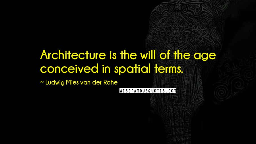 Ludwig Mies Van Der Rohe quotes: Architecture is the will of the age conceived in spatial terms.