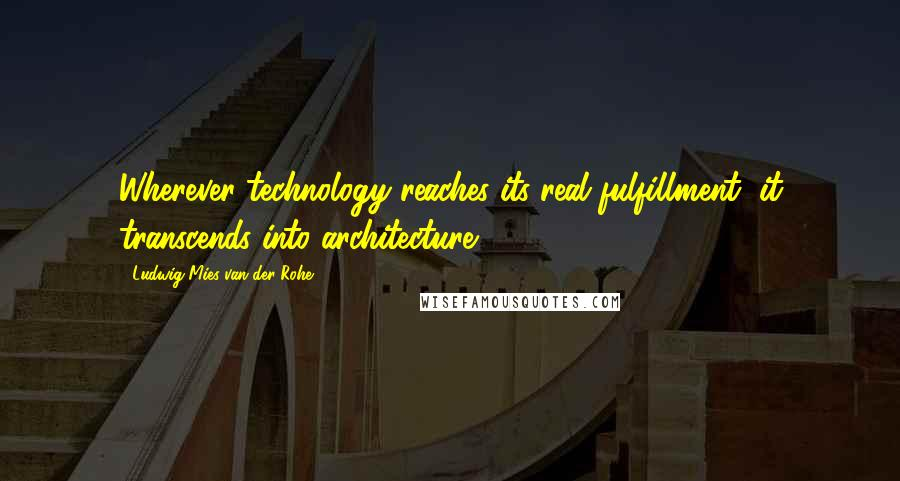 Ludwig Mies Van Der Rohe quotes: Wherever technology reaches its real fulfillment, it transcends into architecture.