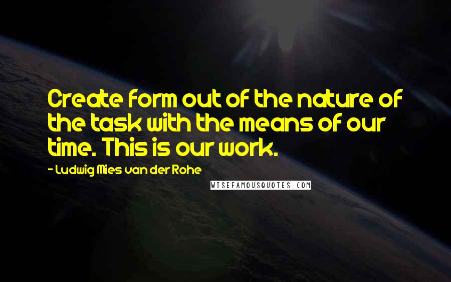 Ludwig Mies Van Der Rohe quotes: Create form out of the nature of the task with the means of our time. This is our work.