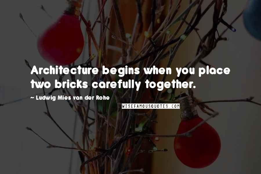 Ludwig Mies Van Der Rohe quotes: Architecture begins when you place two bricks carefully together.
