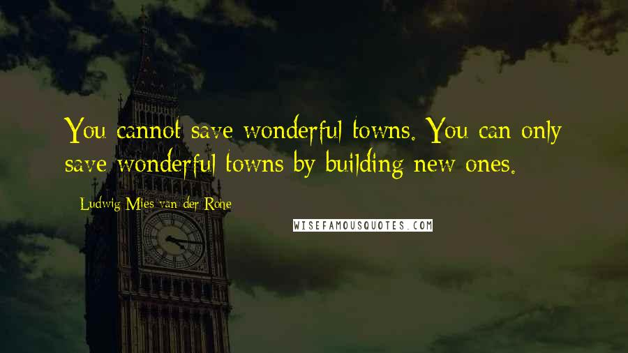Ludwig Mies Van Der Rohe quotes: You cannot save wonderful towns. You can only save wonderful towns by building new ones.