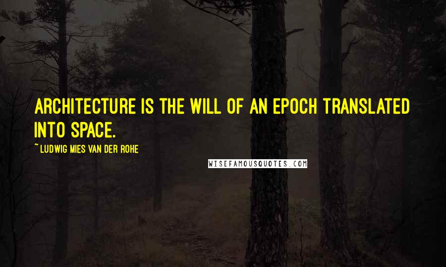 Ludwig Mies Van Der Rohe quotes: Architecture is the will of an epoch translated into space.