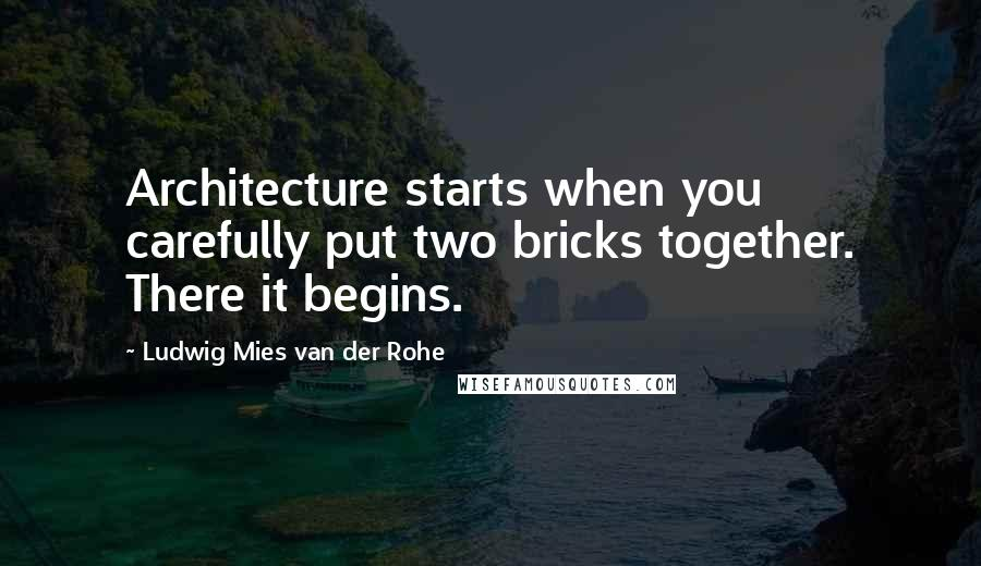Ludwig Mies Van Der Rohe quotes: Architecture starts when you carefully put two bricks together. There it begins.