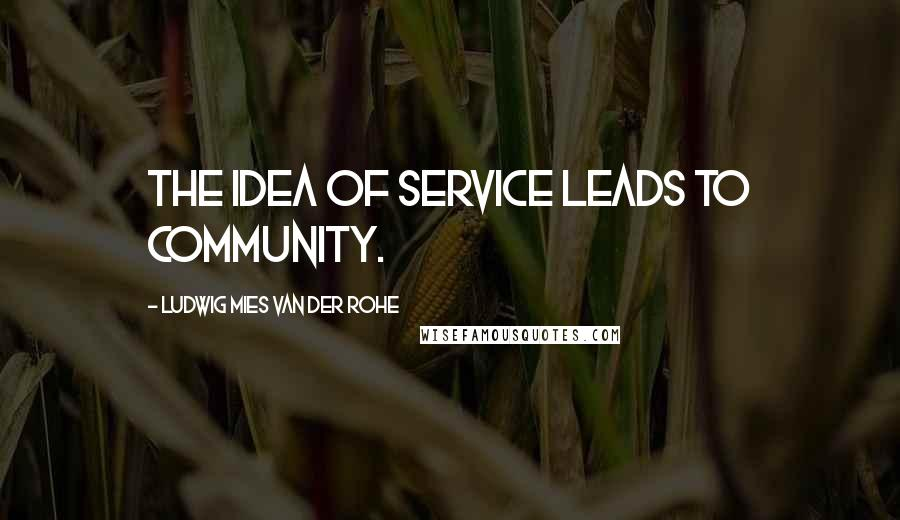 Ludwig Mies Van Der Rohe quotes: The idea of service leads to community.