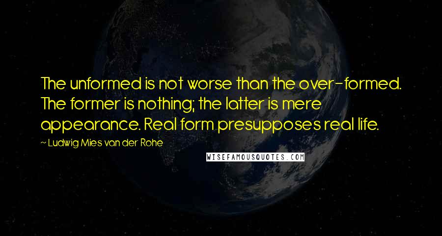 Ludwig Mies Van Der Rohe quotes: The unformed is not worse than the over-formed. The former is nothing; the latter is mere appearance. Real form presupposes real life.