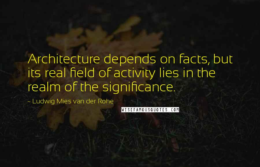 Ludwig Mies Van Der Rohe quotes: Architecture depends on facts, but its real field of activity lies in the realm of the significance.