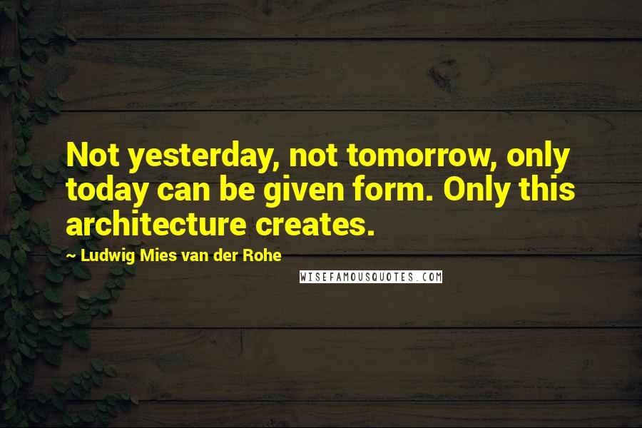 Ludwig Mies Van Der Rohe quotes: Not yesterday, not tomorrow, only today can be given form. Only this architecture creates.