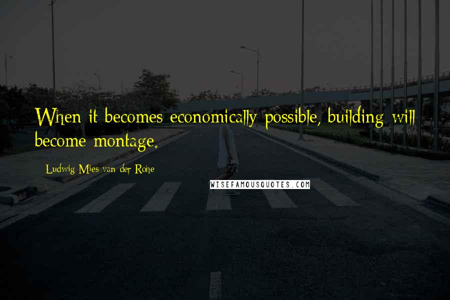 Ludwig Mies Van Der Rohe quotes: When it becomes economically possible, building will become montage.