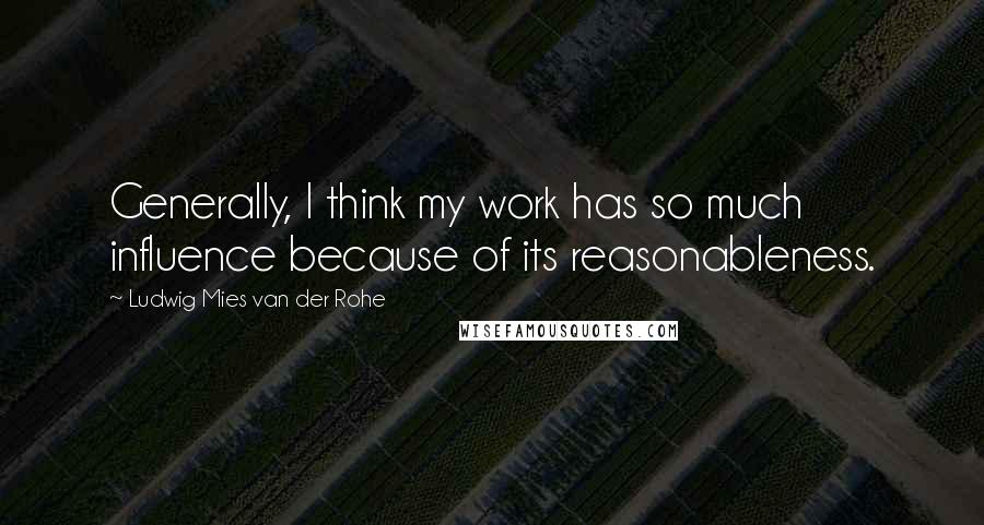 Ludwig Mies Van Der Rohe quotes: Generally, I think my work has so much influence because of its reasonableness.