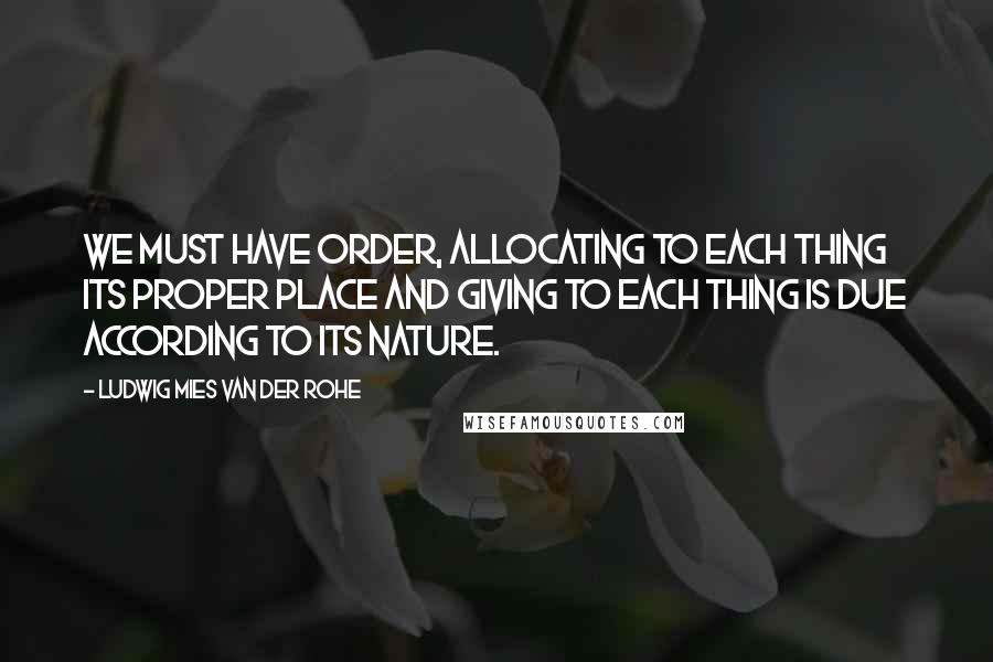 Ludwig Mies Van Der Rohe quotes: We must have order, allocating to each thing its proper place and giving to each thing is due according to its nature.