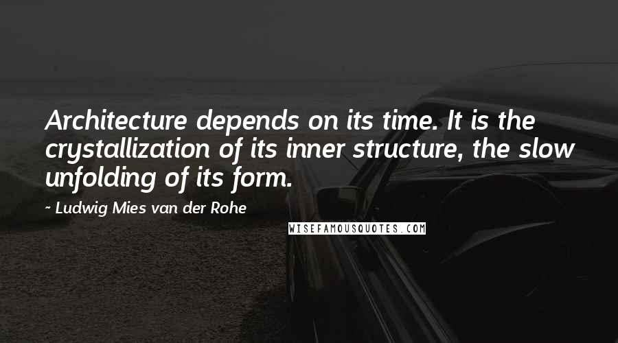 Ludwig Mies Van Der Rohe quotes: Architecture depends on its time. It is the crystallization of its inner structure, the slow unfolding of its form.