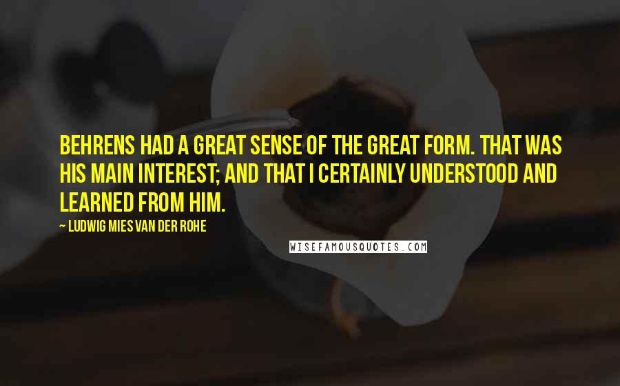 Ludwig Mies Van Der Rohe quotes: Behrens had a great sense of the great form. that was his main interest; and that I certainly understood and learned from him.