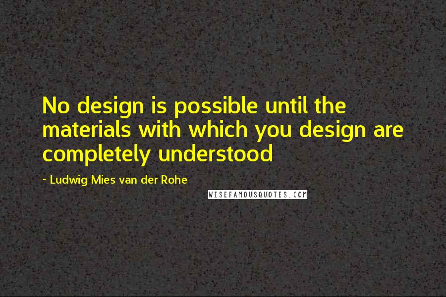 Ludwig Mies Van Der Rohe quotes: No design is possible until the materials with which you design are completely understood