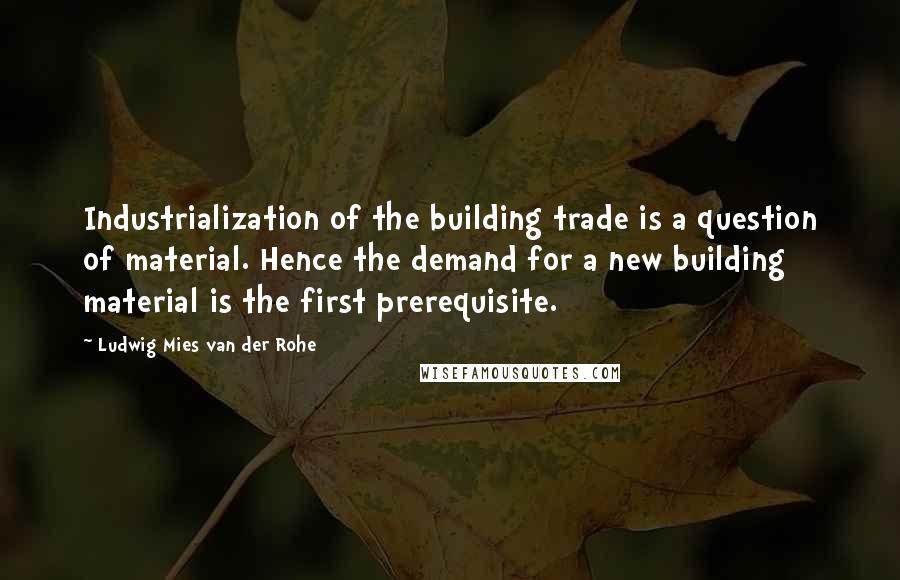 Ludwig Mies Van Der Rohe quotes: Industrialization of the building trade is a question of material. Hence the demand for a new building material is the first prerequisite.