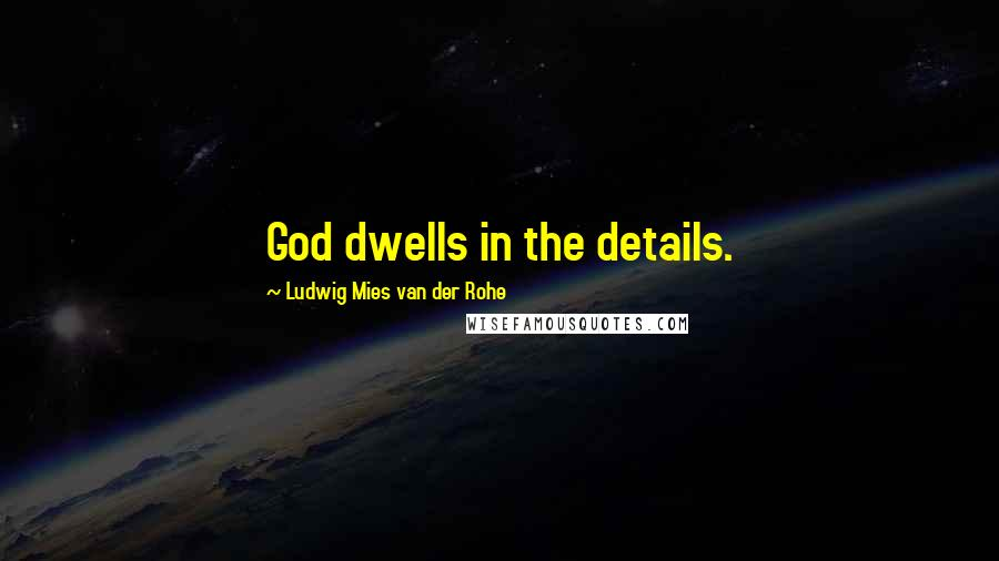 Ludwig Mies Van Der Rohe quotes: God dwells in the details.