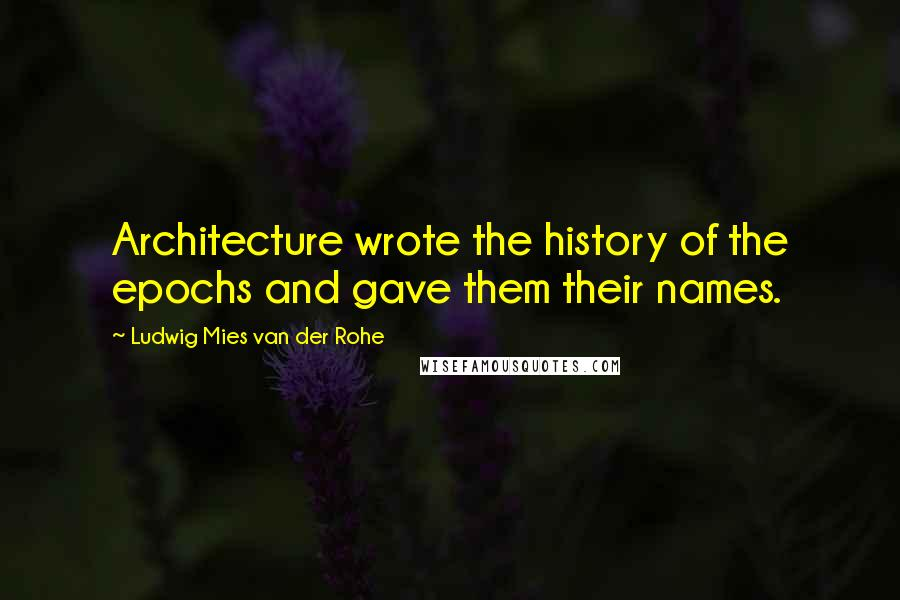 Ludwig Mies Van Der Rohe quotes: Architecture wrote the history of the epochs and gave them their names.